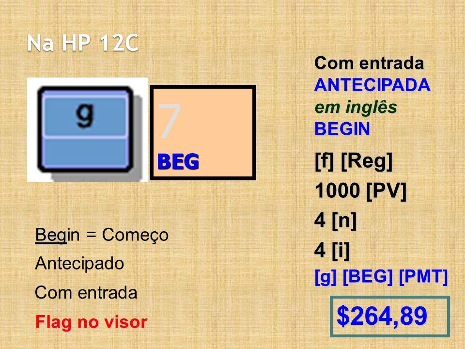 7 $264,89 Na HP 12C BEG [f] [Reg] 1000 [PV] 4 [n] 4 [i] Com entrada